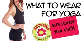 Beckons Yoga Clothing what to wear for yoga blog accessorizing your outfit